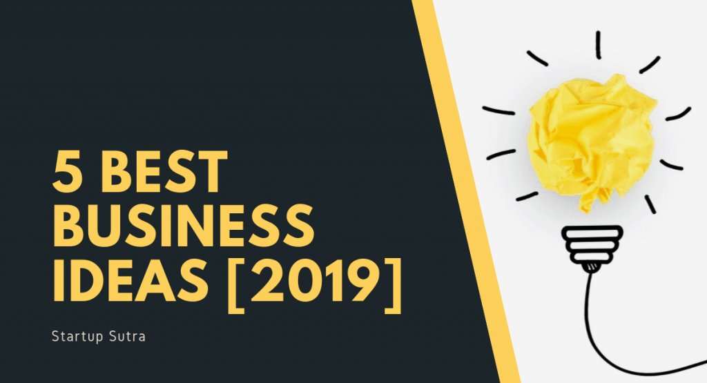 Best 5 Business Ideas you can Start Today [2019] - Startup Sutra