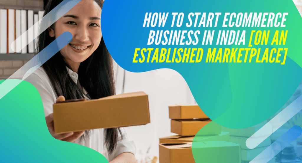 How to Start eCommerce Business in India [on an established marketplace]