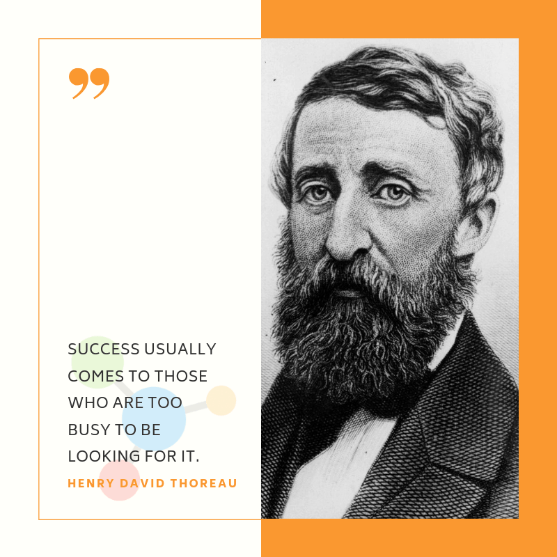 Success usually comes to those who are too busy to be looking for it. -  Henry David Thoreau | Startup Sutra